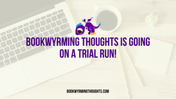 Bookwyrming Thoughts Is Going on a Trial Run!