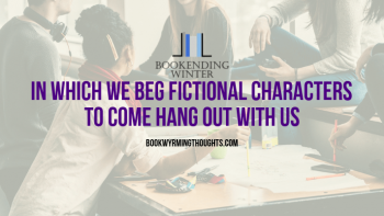 In Which We Beg Fictional Characters to Come Hang Out with Us