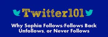Twitter101: Why Sophia Follows/Follows Back, Unfollows, or Never Follows